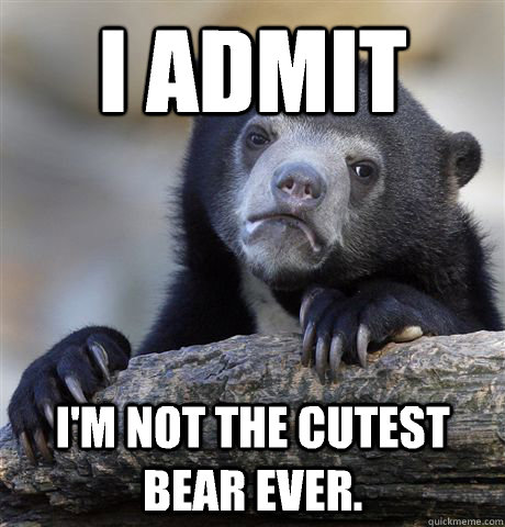 I admit I'm not the cutest bear ever. - I admit I'm not the cutest bear ever.  Confession Bear