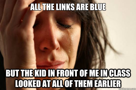 All the links are blue But the kid in front of me in class looked at all of them earlier - All the links are blue But the kid in front of me in class looked at all of them earlier  First World Problems