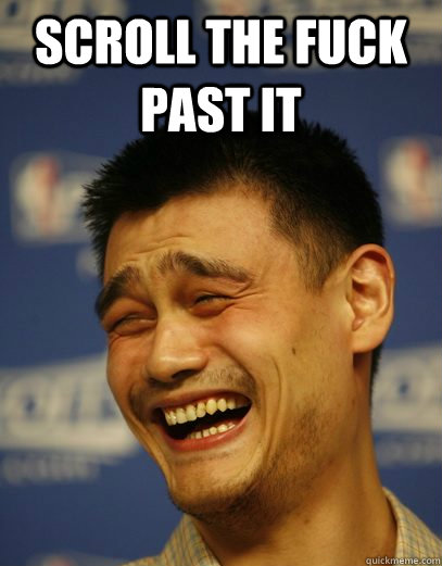 Scroll the fuck past it  - Scroll the fuck past it   Yao Ming