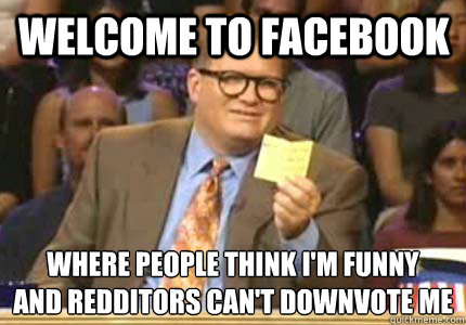 Welcome to Facebook Where people think I'm funny And Redditors can't downvote me - Welcome to Facebook Where people think I'm funny And Redditors can't downvote me  Misc