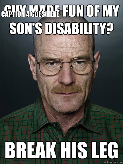 Guy made fun of my son's disability? Break his leg  Caption 4 goes here - Guy made fun of my son's disability? Break his leg  Caption 4 goes here  Advice Walter White