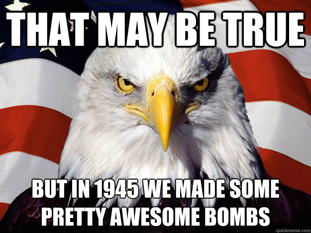 7cc2e42756e6132a5d1a85a81a857b8c65981cd73b9ceed10998c998f193b929 that may be true but in 1945 we made some pretty awesome bombs