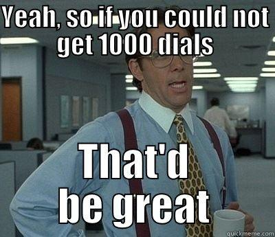 Yeah, if you could not get 1000 dials - YEAH, SO IF YOU COULD NOT GET 1000 DIALS THAT'D BE GREAT Bill Lumbergh