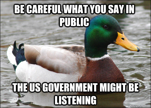Be Careful what you say in public the us government might be listening - Be Careful what you say in public the us government might be listening  Actual Advice Mallard