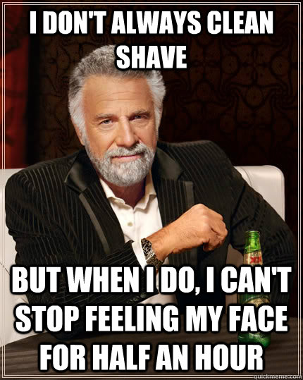 I don't always clean shave but when I do, i can't stop feeling my face for half an hour - I don't always clean shave but when I do, i can't stop feeling my face for half an hour  The Most Interesting Man In The World