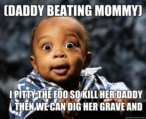 (Daddy beating mommy) I pitty the foo so kill her daddy then we can dig her grave and then we get waffles
