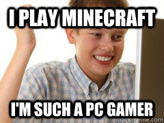 i play minecraft i'm such a pc gamer