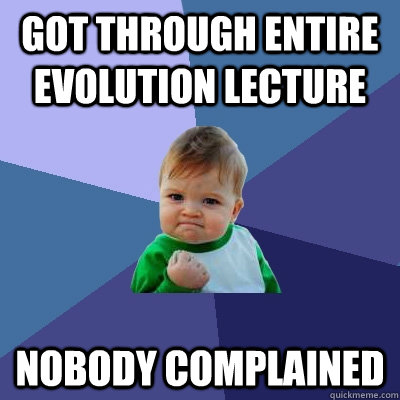Got through entire evolution lecture Nobody complained  - Got through entire evolution lecture Nobody complained   Success Kid