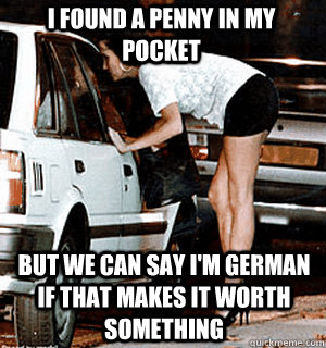 I found a penny in my pocket but we can say I'm German if that makes it worth something - I found a penny in my pocket but we can say I'm German if that makes it worth something  Karma Whore