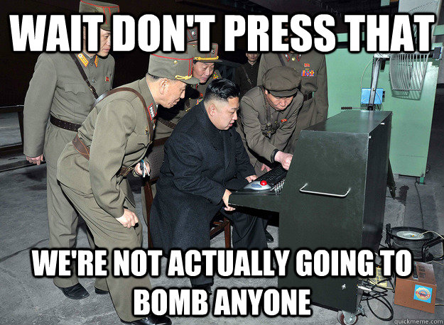 Wait don't press that We're not actually going to bomb anyone - Wait don't press that We're not actually going to bomb anyone  kim jong un