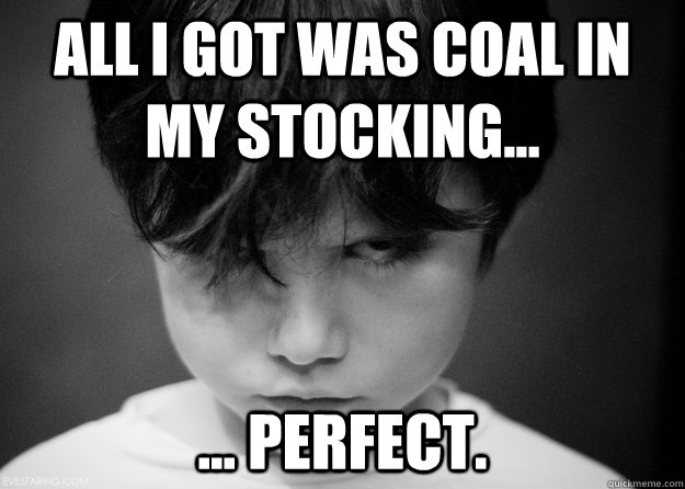 All I got was coal in my stocking... ... perfect.