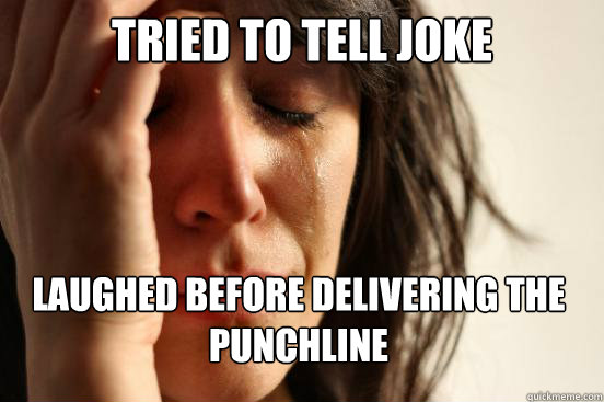 Tried to tell joke Laughed before delivering the punchline - Tried to tell joke Laughed before delivering the punchline  First World Problems