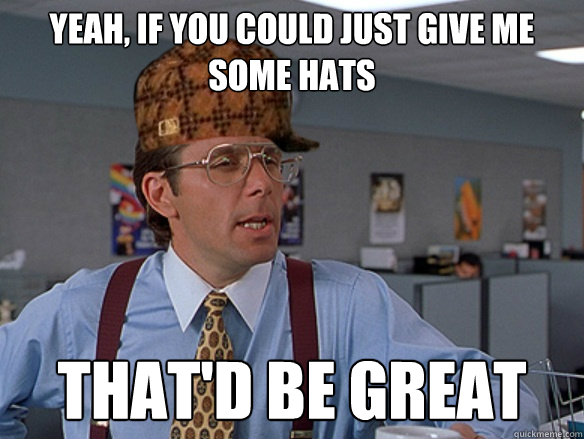 yeah, if you could just give me some hats that'd be great - yeah, if you could just give me some hats that'd be great  Misc