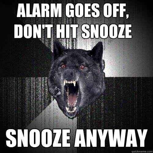 Alarm goes off,  don't hit snooze snooze anyway - Alarm goes off,  don't hit snooze snooze anyway  insanitywolf