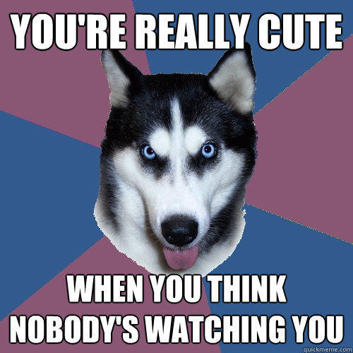 You're really cute when you think nobody's watching you