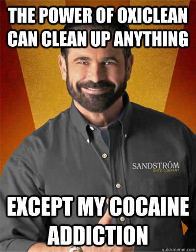 the power of OxiClean can clean up anything except my cocaine addiction  Billy Mays