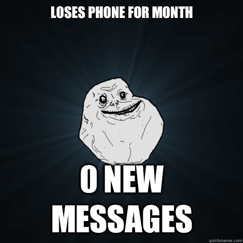 Loses phone for month 0 New Messages - Loses phone for month 0 New Messages  Forever Alone