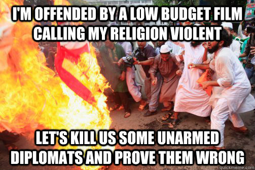 I'm offended by a low budget film calling my religion violent Let's kill us some unarmed diplomats and prove them wrong  Rioting Muslim
