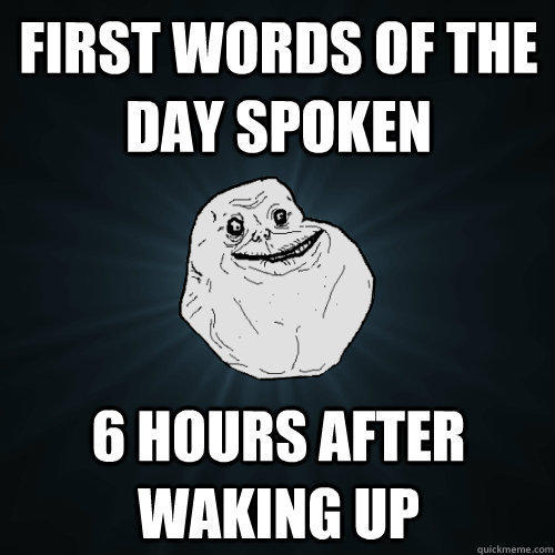First words of the day spoken 6 hours after waking up  Forever Alone