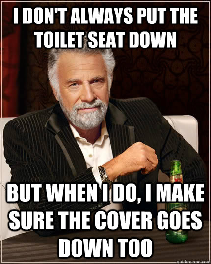 i don't always put the toilet seat down but when i do, i make sure the cover goes down too - i don't always put the toilet seat down but when i do, i make sure the cover goes down too  The Most Interesting Man In The World