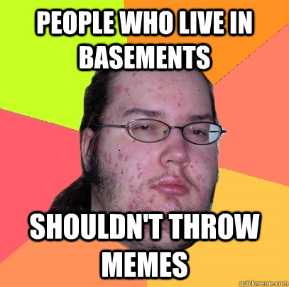 People who live in basements  shouldn't throw memes - People who live in basements  shouldn't throw memes  Butthurt Dweller