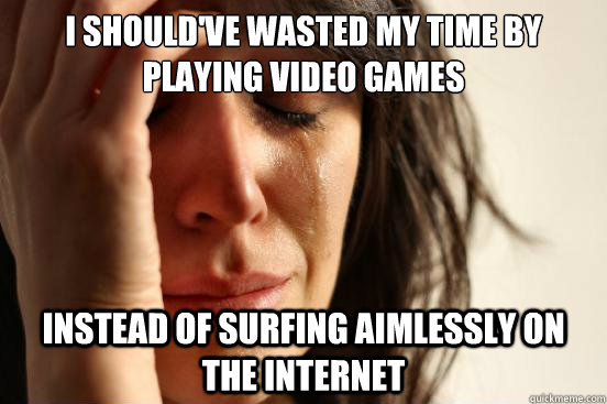 I should've wasted my time by playing video games Instead of surfing aimlessly on the internet - I should've wasted my time by playing video games Instead of surfing aimlessly on the internet  First World Problems
