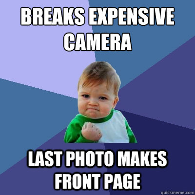 breaks expensive camera last photo makes front page - breaks expensive camera last photo makes front page  Success Kid