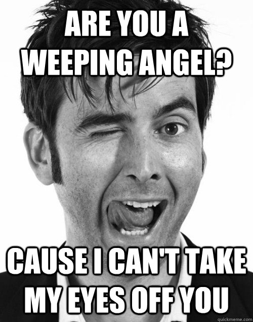 Are you a weeping angel? cause I can't take my eyes off you - Are you a weeping angel? cause I can't take my eyes off you  Misc