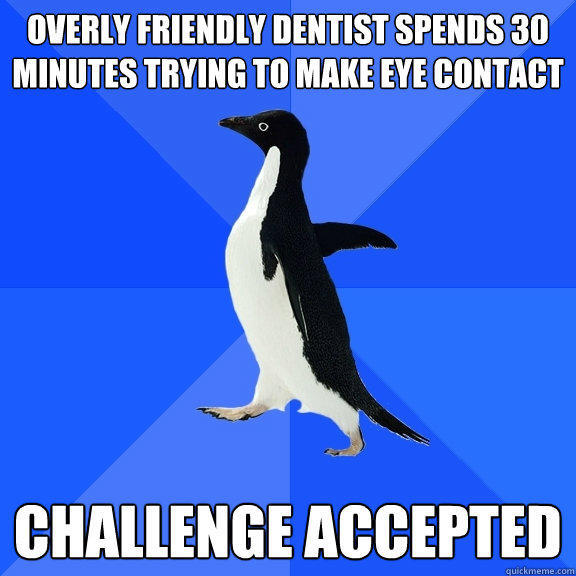 Overly friendly dentist spends 30 minutes trying to make eye contact Challenge accepted - Overly friendly dentist spends 30 minutes trying to make eye contact Challenge accepted  Socially Awkward Penguin