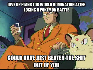 Give up plans for world domination after losing a pokemon battle Could have just beaten the shit out of you  Good Guy Team Rocket