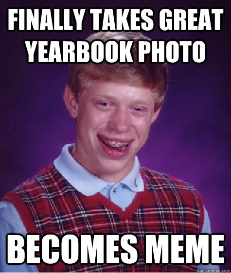 Funny Yearbook Meme : Finally takes great yearbook photo becomes meme bad luck