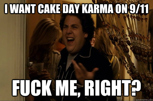 I want cake day karma on 9/11 Fuck Me, Right? - I want cake day karma on 9/11 Fuck Me, Right?  Fuck Me, Right