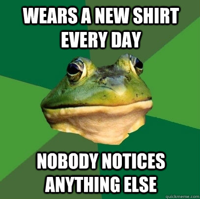 Wears a new shirt every day Nobody notices anything else - Wears a new shirt every day Nobody notices anything else  Foul Bachelor Frog