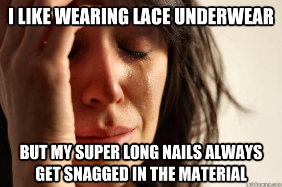 i like wearing lace underwear but my super long nails always get snagged in the material - i like wearing lace underwear but my super long nails always get snagged in the material  First World Problems