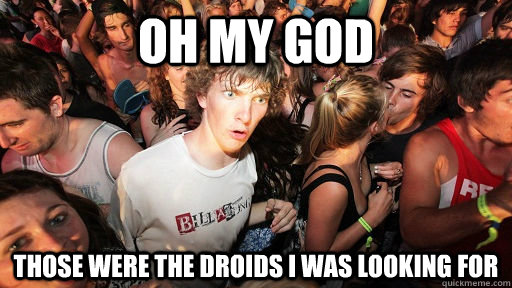 Oh my god those were the droids i was looking for - Oh my god those were the droids i was looking for  Sudden Clarity Clarence