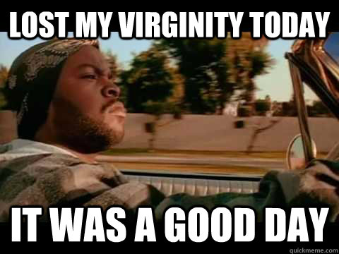 LOST MY VIRGINITY TODAY IT WAS A GOOD DAY  ice cube good day