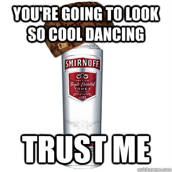 You're going to look so cool dancing Trust me - You're going to look so cool dancing Trust me  Scumbag Alcohol