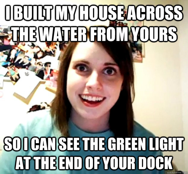 I built my house across the water from yours so i can see the green light at the end of your dock - I built my house across the water from yours so i can see the green light at the end of your dock  Misc
