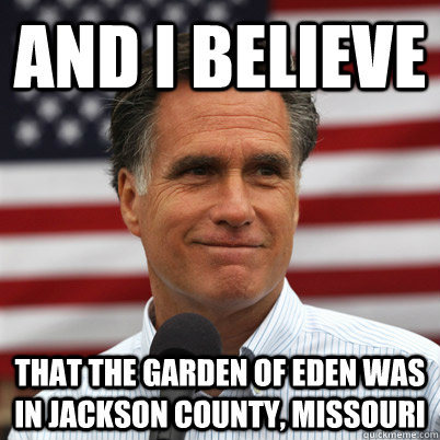 And I believe that the garden of eden was in jackson county, missouri