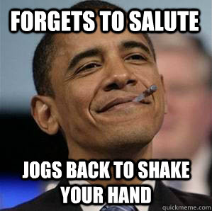 Forgets to salute jogs back to shake your hand