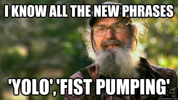 I know all the new phrases 'yolo','fist pumping'  Duck Dynasty