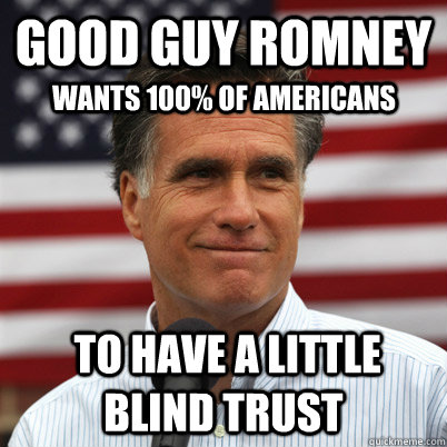 good guy romney  to have a little blind trust wants 100% of americans - good guy romney  to have a little blind trust wants 100% of americans  Good Guy Romney