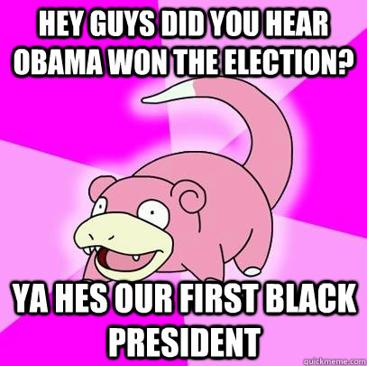 hey guys did you hear obama won the election? ya hes our first black president - hey guys did you hear obama won the election? ya hes our first black president  Slowpoke