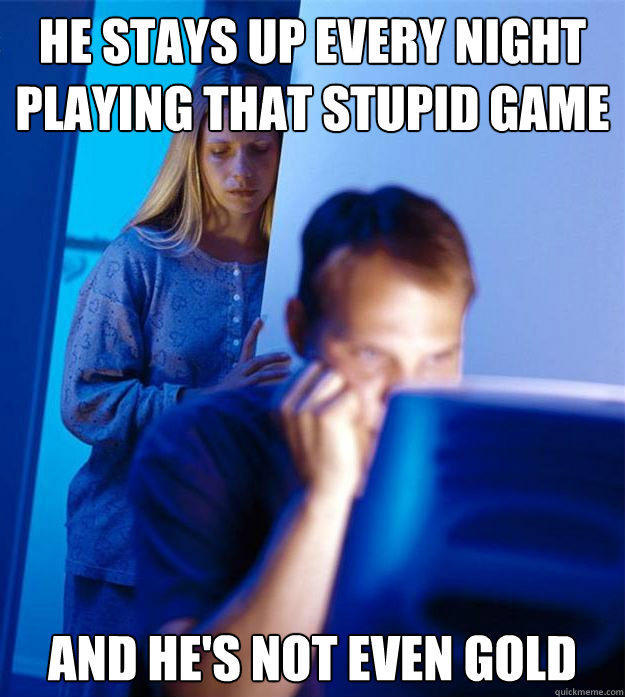 He stays up every night playing that stupid game And he's not even gold - He stays up every night playing that stupid game And he's not even gold  Redditors Wife