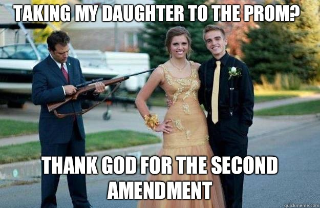 Taking my daughter to the prom? Thank God for the second amendment - Taking my daughter to the prom? Thank God for the second amendment  Your Dad Is Lovely