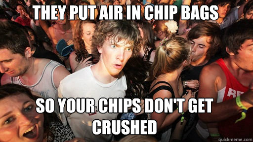 They put air in chip bags so your chips don't get crushed - They put air in chip bags so your chips don't get crushed  Sudden Clarity Clarence
