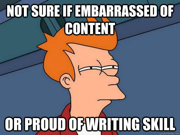 Not sure if embarrassed of content Or proud of writing skill - Not sure if embarrassed of content Or proud of writing skill  Futurama Fry