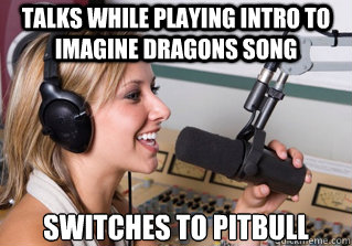 Talks while playing intro to imagine dragons song switches to pitbull - Talks while playing intro to imagine dragons song switches to pitbull  scumbag radio dj