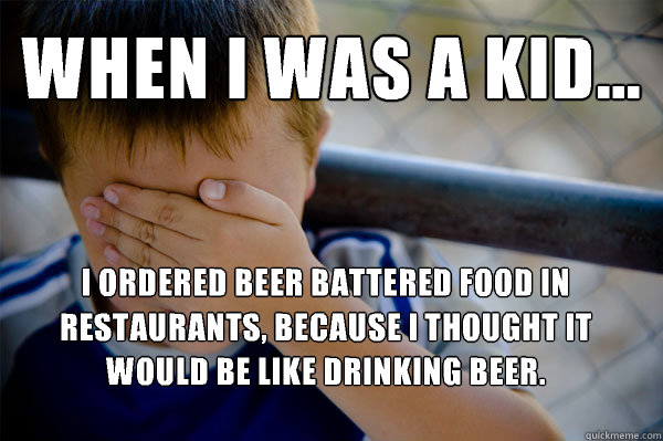 WHEN I WAS A KID... I ordered beer battered food in restaurants, because I thought it would be like drinking beer. - WHEN I WAS A KID... I ordered beer battered food in restaurants, because I thought it would be like drinking beer.  Confession kid