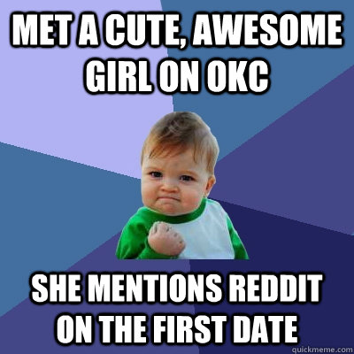 Met a cute, awesome girl on OKC She mentions Reddit on the first date - Met a cute, awesome girl on OKC She mentions Reddit on the first date  Success Kid